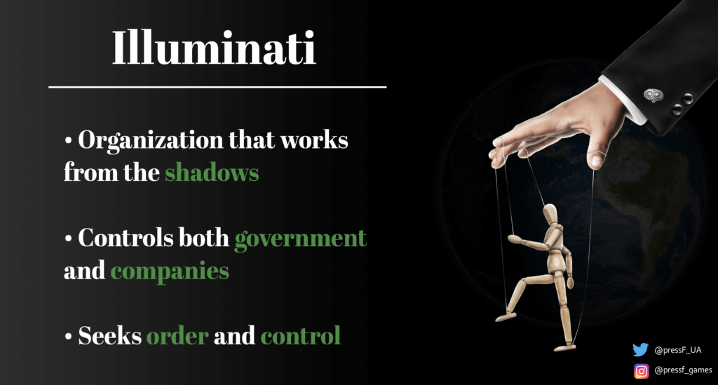 Illuminati. Organization that works from the shadows. Controls both the government and companies. Seeks order and control